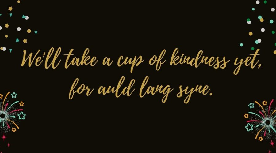 """A decorative image with a black background and fireworks in the corners, with the words """"We'll take a cup of kindness yet for auld lang syne."""""""